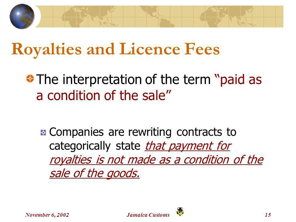 November 6, 2002Jamaica Customs15 Royalties and Licence Fees The interpretation of the term paid as a condition of the sale Companies are rewriting contracts to categorically state that payment for royalties is not made as a condition of the sale of the goods.