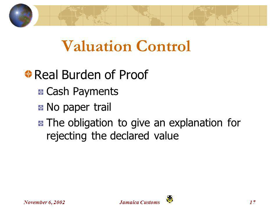November 6, 2002Jamaica Customs17 Valuation Control Real Burden of Proof Cash Payments No paper trail The obligation to give an explanation for rejecting the declared value