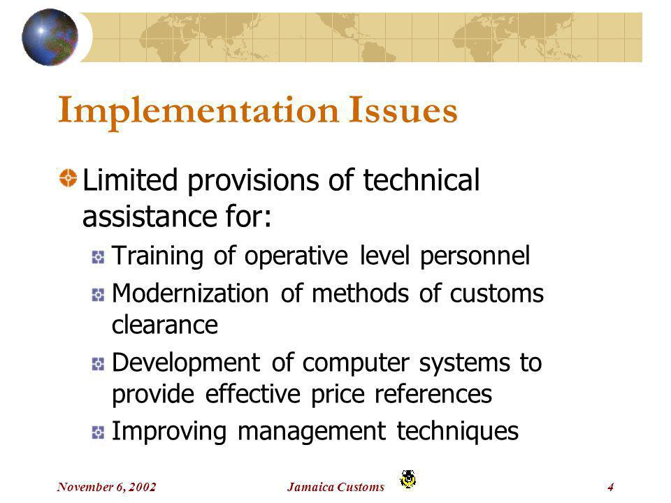 November 6, 2002Jamaica Customs4 Implementation Issues Limited provisions of technical assistance for: Training of operative level personnel Modernization of methods of customs clearance Development of computer systems to provide effective price references Improving management techniques