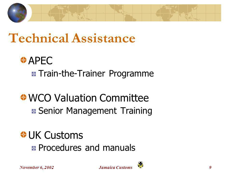 November 6, 2002Jamaica Customs9 Technical Assistance APEC Train-the-Trainer Programme WCO Valuation Committee Senior Management Training UK Customs Procedures and manuals