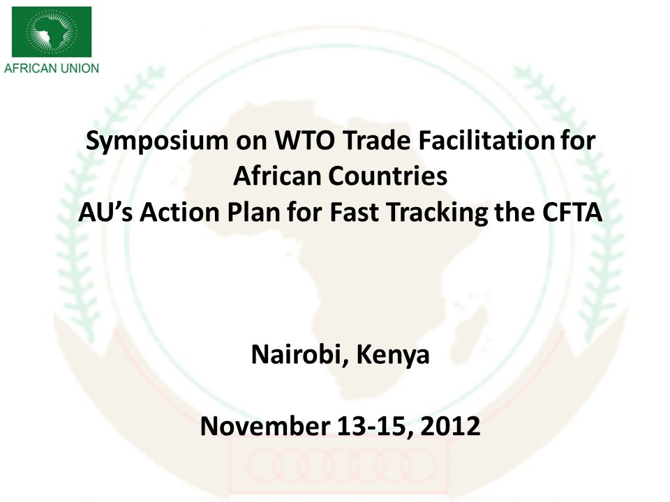 Symposium on WTO Trade Facilitation for African Countries AUs Action Plan for Fast Tracking the CFTA Nairobi, Kenya November 13-15, 2012