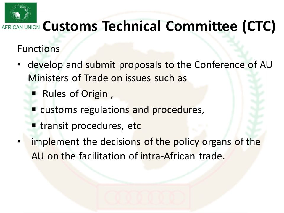Customs Technical Committee (CTC) Functions develop and submit proposals to the Conference of AU Ministers of Trade on issues such as Rules of Origin, customs regulations and procedures, transit procedures, etc implement the decisions of the policy organs of the AU on the facilitation of intra-African trade.