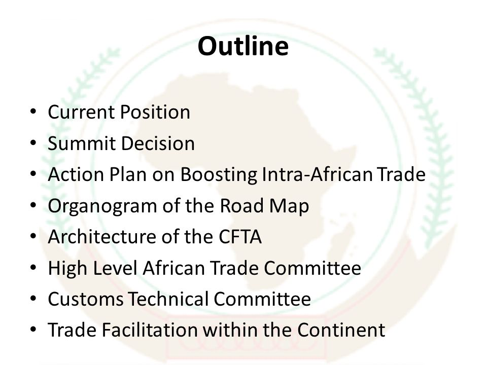 Outline Current Position Summit Decision Action Plan on Boosting Intra-African Trade Organogram of the Road Map Architecture of the CFTA High Level African Trade Committee Customs Technical Committee Trade Facilitation within the Continent