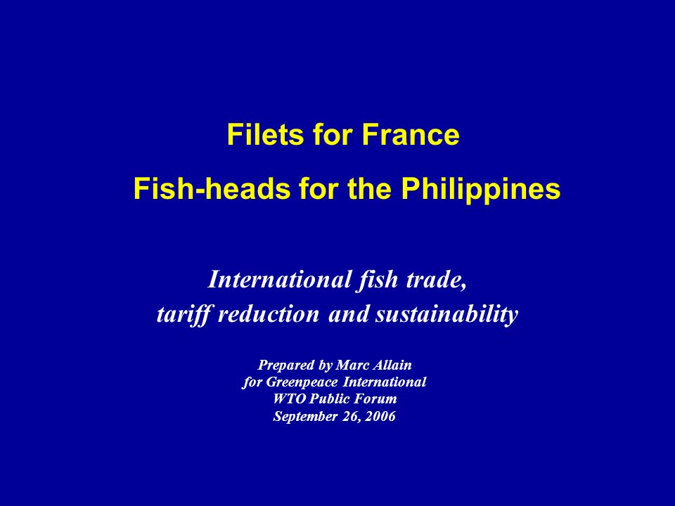 Filets for France Fish-heads for the Philippines Prepared by Marc Allain for Greenpeace International WTO Public Forum September 26, 2006 International fish trade, tariff reduction and sustainability