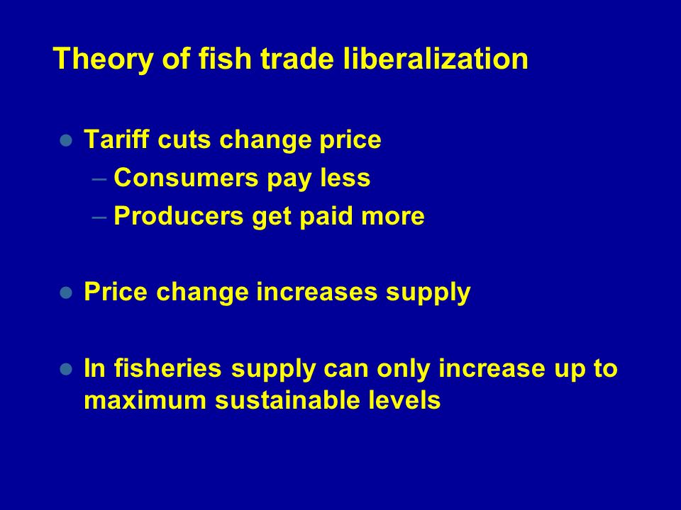 Theory of fish trade liberalization Tariff cuts change price –Consumers pay less –Producers get paid more Price change increases supply In fisheries supply can only increase up to maximum sustainable levels