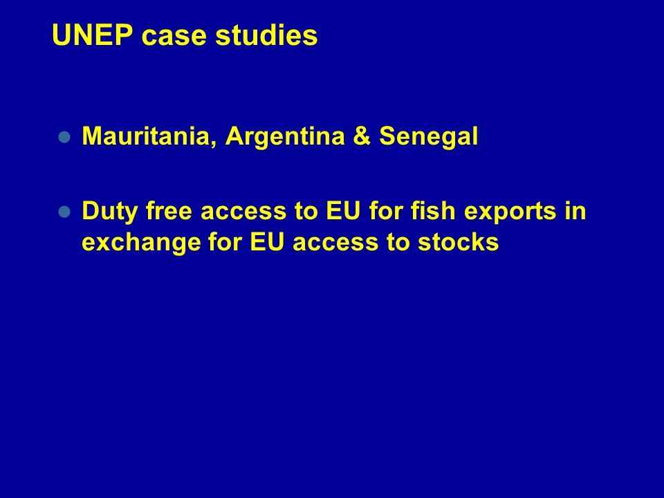 UNEP case studies Mauritania, Argentina & Senegal Duty free access to EU for fish exports in exchange for EU access to stocks