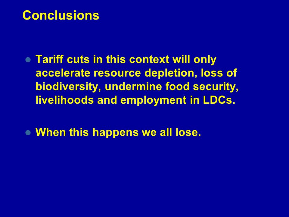 Conclusions Tariff cuts in this context will only accelerate resource depletion, loss of biodiversity, undermine food security, livelihoods and employment in LDCs.