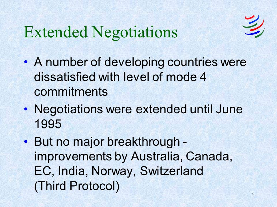 7 Extended Negotiations A number of developing countries were dissatisfied with level of mode 4 commitments Negotiations were extended until June 1995 But no major breakthrough - improvements by Australia, Canada, EC, India, Norway, Switzerland (Third Protocol)