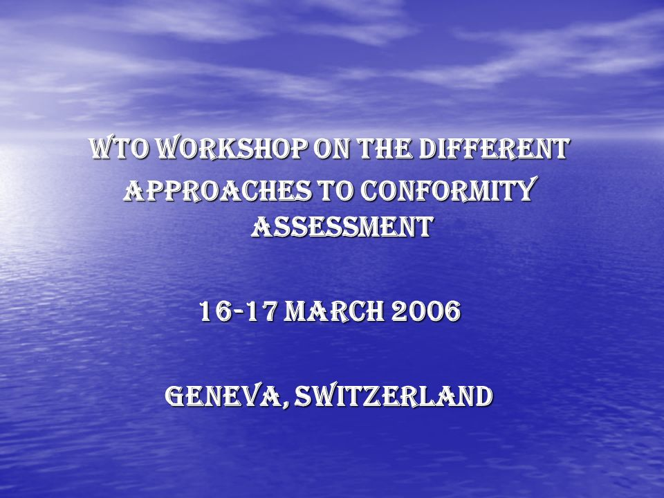 WTO Workshop on the different Approaches to Conformity Assessment March 2006 Geneva, Switzerland