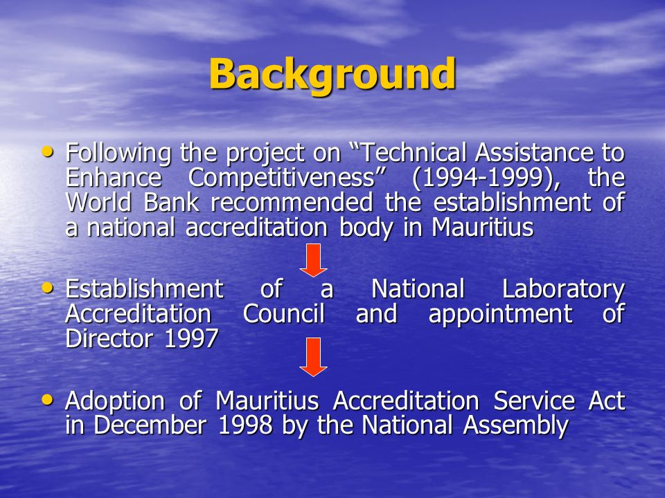 Background Following the project on Technical Assistance to Enhance Competitiveness ( ), the World Bank recommended the establishment of a national accreditation body in Mauritius Following the project on Technical Assistance to Enhance Competitiveness ( ), the World Bank recommended the establishment of a national accreditation body in Mauritius Establishment of a National Laboratory Accreditation Council and appointment of Director 1997 Establishment of a National Laboratory Accreditation Council and appointment of Director 1997 Adoption of Mauritius Accreditation Service Act in December 1998 by the National Assembly Adoption of Mauritius Accreditation Service Act in December 1998 by the National Assembly