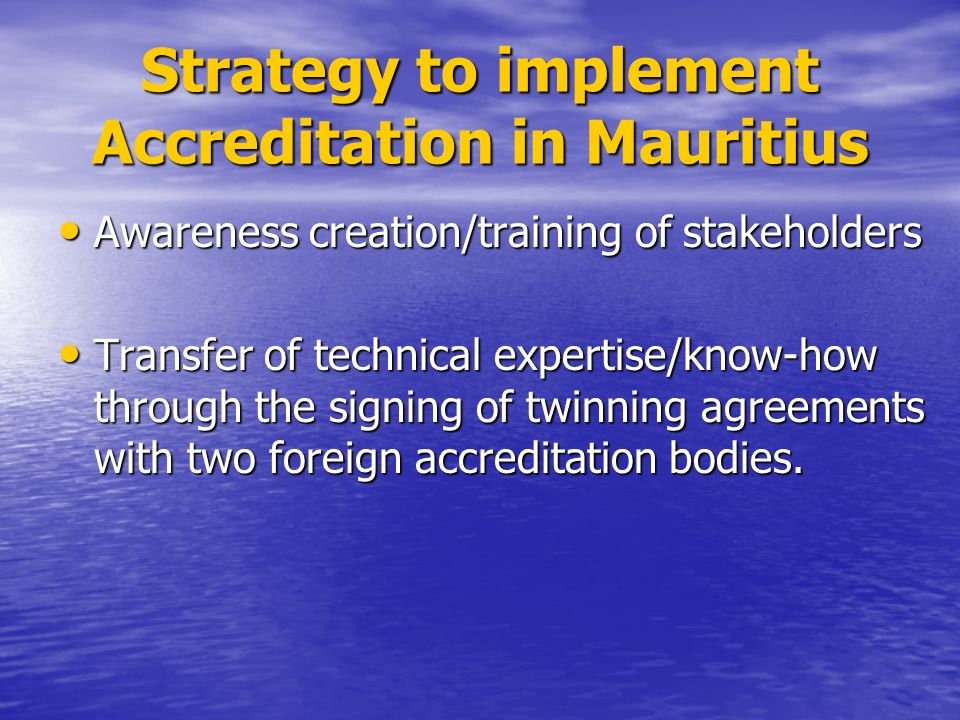 Strategy to implement Accreditation in Mauritius Awareness creation/training of stakeholders Awareness creation/training of stakeholders Transfer of technical expertise/know-how through the signing of twinning agreements with two foreign accreditation bodies.