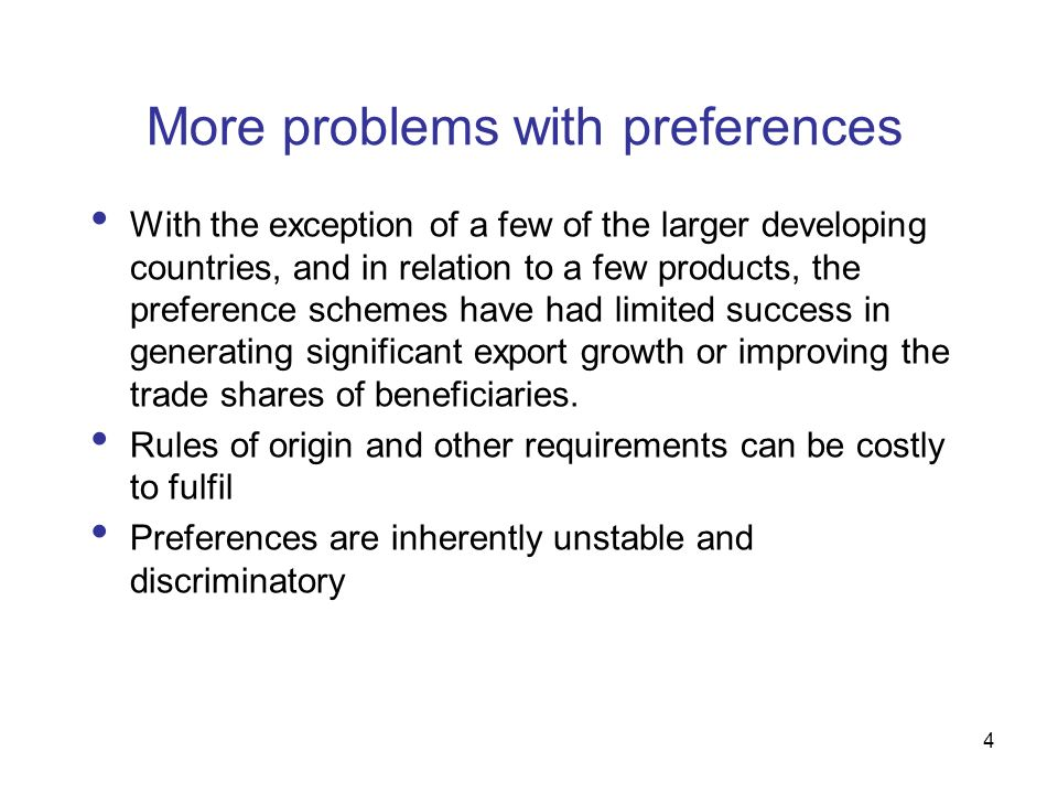 4 More problems with preferences With the exception of a few of the larger developing countries, and in relation to a few products, the preference schemes have had limited success in generating significant export growth or improving the trade shares of beneficiaries.