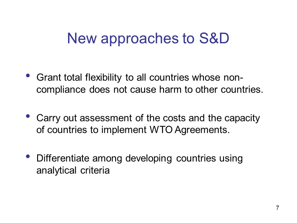 7 New approaches to S&D Grant total flexibility to all countries whose non- compliance does not cause harm to other countries.