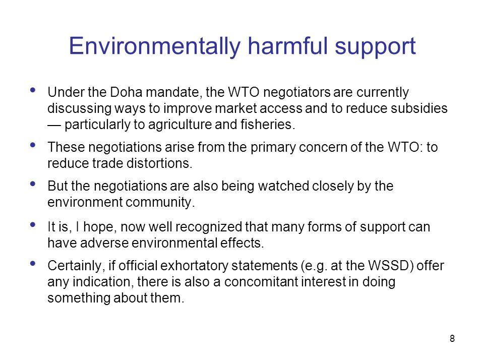 8 Environmentally harmful support Under the Doha mandate, the WTO negotiators are currently discussing ways to improve market access and to reduce subsidies particularly to agriculture and fisheries.