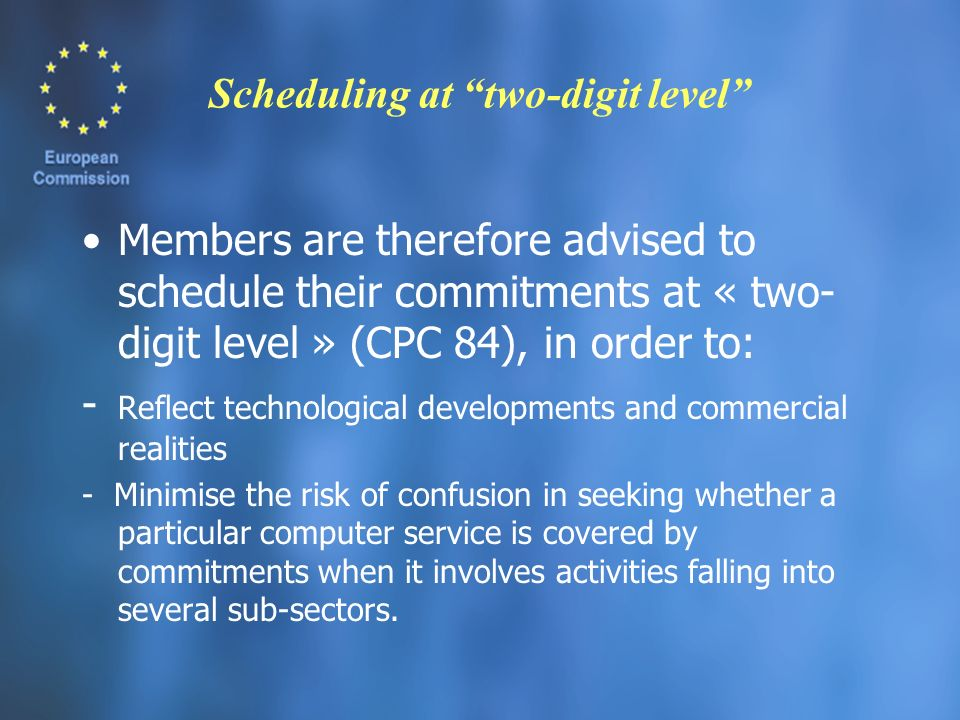 Scheduling at two-digit level Members are therefore advised to schedule their commitments at « two- digit level » (CPC 84), in order to: - Reflect technological developments and commercial realities - Minimise the risk of confusion in seeking whether a particular computer service is covered by commitments when it involves activities falling into several sub-sectors.