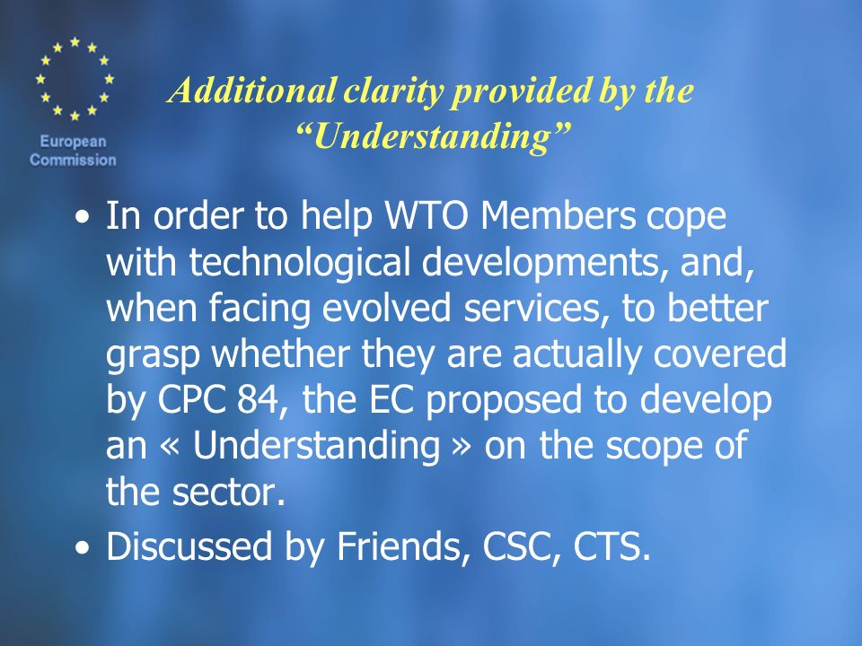 Additional clarity provided by the Understanding In order to help WTO Members cope with technological developments, and, when facing evolved services, to better grasp whether they are actually covered by CPC 84, the EC proposed to develop an « Understanding » on the scope of the sector.