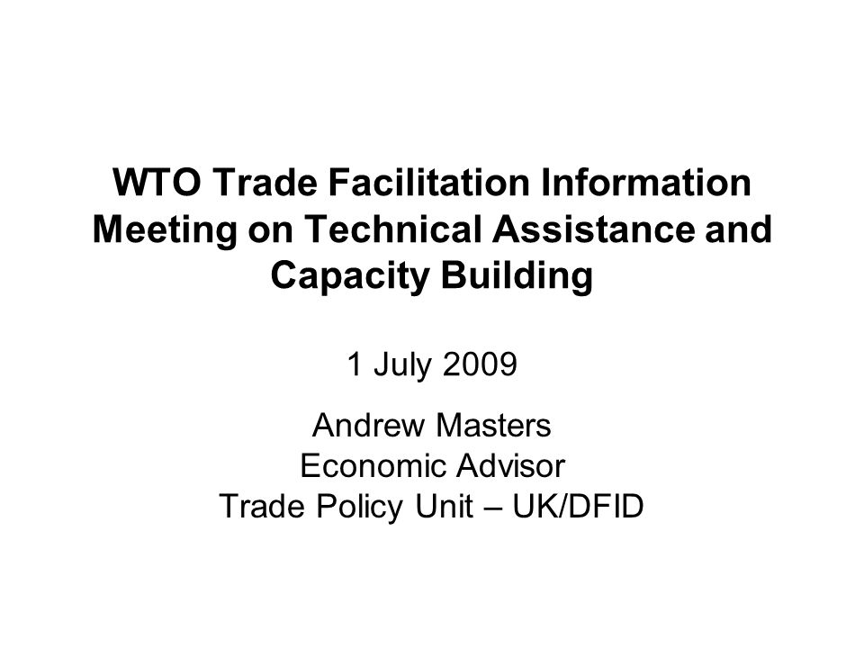 WTO Trade Facilitation Information Meeting on Technical Assistance and Capacity Building 1 July 2009 Andrew Masters Economic Advisor Trade Policy Unit – UK/DFID
