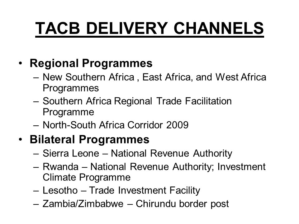TACB DELIVERY CHANNELS Regional Programmes –New Southern Africa, East Africa, and West Africa Programmes –Southern Africa Regional Trade Facilitation Programme –North-South Africa Corridor 2009 Bilateral Programmes –Sierra Leone – National Revenue Authority –Rwanda – National Revenue Authority; Investment Climate Programme –Lesotho – Trade Investment Facility –Zambia/Zimbabwe – Chirundu border post