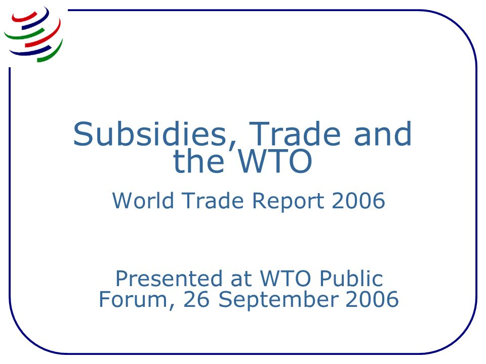 Subsidies, Trade and the WTO World Trade Report 2006 Presented at WTO Public Forum, 26 September 2006