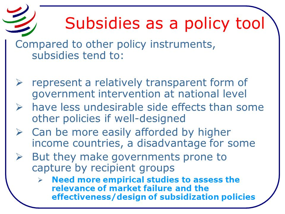 Subsidies as a policy tool Compared to other policy instruments, subsidies tend to: represent a relatively transparent form of government intervention at national level have less undesirable side effects than some other policies if well-designed Can be more easily afforded by higher income countries, a disadvantage for some But they make governments prone to capture by recipient groups Need more empirical studies to assess the relevance of market failure and the effectiveness/design of subsidization policies
