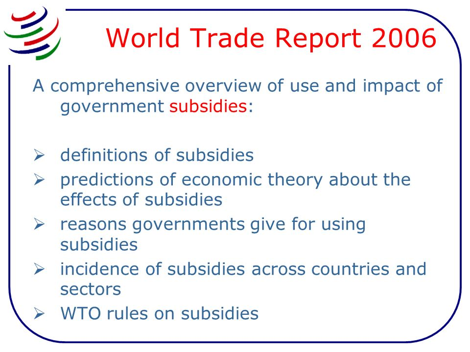 World Trade Report 2006 A comprehensive overview of use and impact of government subsidies: definitions of subsidies predictions of economic theory about the effects of subsidies reasons governments give for using subsidies incidence of subsidies across countries and sectors WTO rules on subsidies