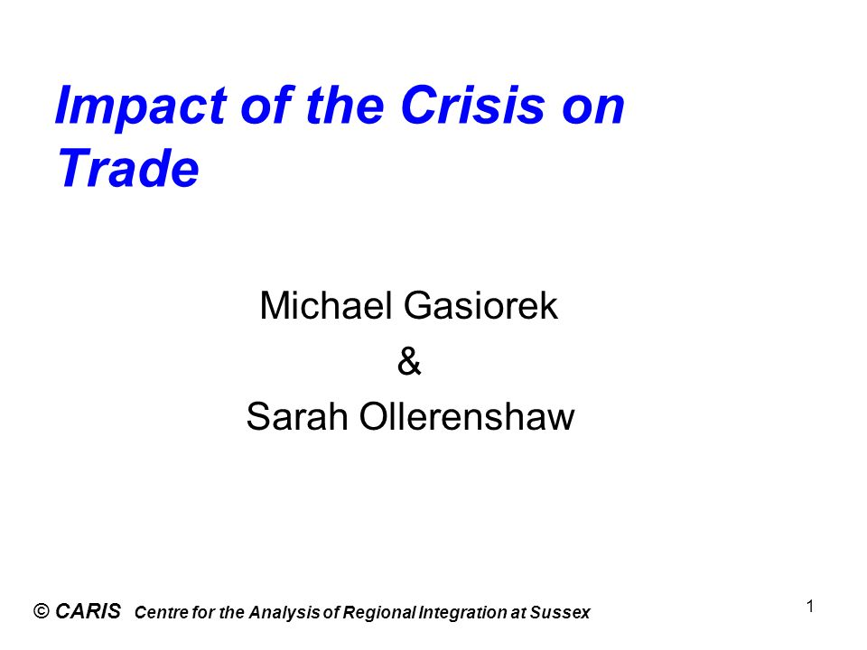 Impact of the Crisis on Trade © CARIS Centre for the Analysis of Regional Integration at Sussex 1 Michael Gasiorek & Sarah Ollerenshaw