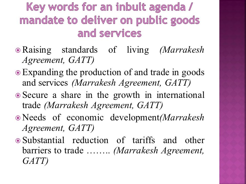 Raising standards of living (Marrakesh Agreement, GATT) Expanding the production of and trade in goods and services (Marrakesh Agreement, GATT) Secure a share in the growth in international trade (Marrakesh Agreement, GATT) Needs of economic development(Marrakesh Agreement, GATT) Substantial reduction of tariffs and other barriers to trade ……..