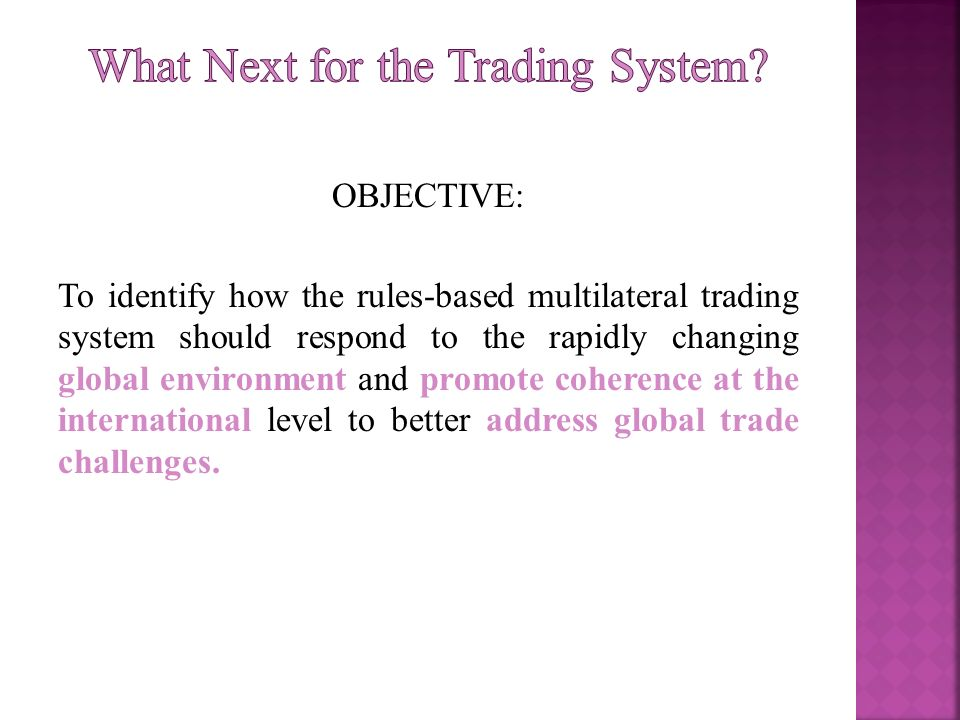 OBJECTIVE: To identify how the rules-based multilateral trading system should respond to the rapidly changing global environment and promote coherence at the international level to better address global trade challenges.