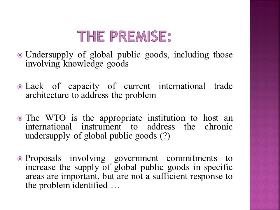 Undersupply of global public goods, including those involving knowledge goods Lack of capacity of current international trade architecture to address the problem The WTO is the appropriate institution to host an international instrument to address the chronic undersupply of global public goods ( ) Proposals involving government commitments to increase the supply of global public goods in specific areas are important, but are not a sufficient response to the problem identified …