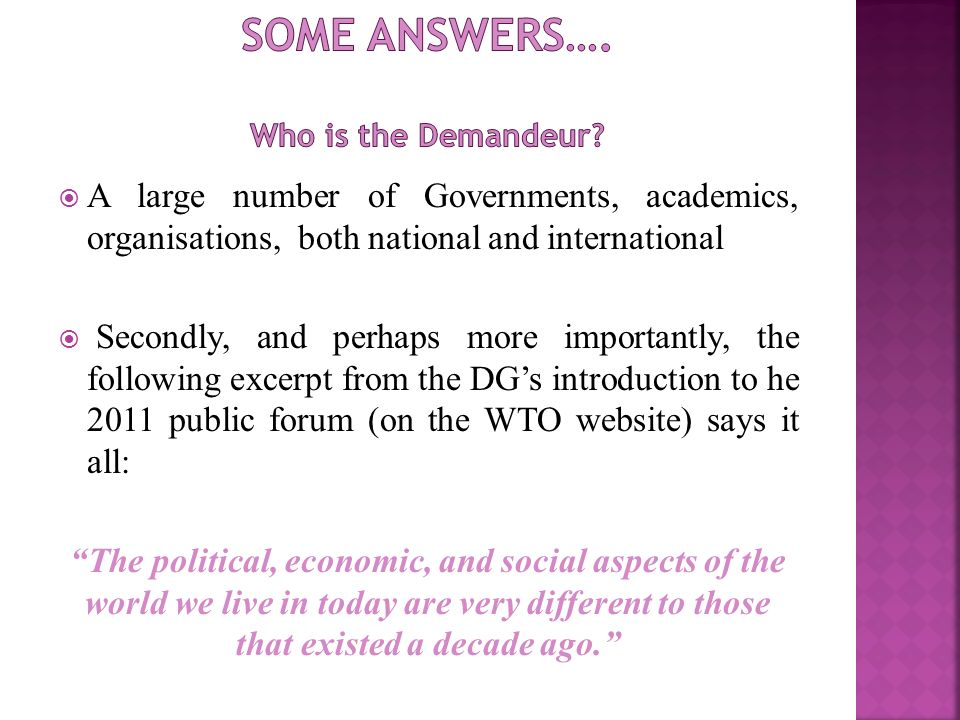 A large number of Governments, academics, organisations, both national and international Secondly, and perhaps more importantly, the following excerpt from the DGs introduction to he 2011 public forum (on the WTO website) says it all: The political, economic, and social aspects of the world we live in today are very different to those that existed a decade ago.