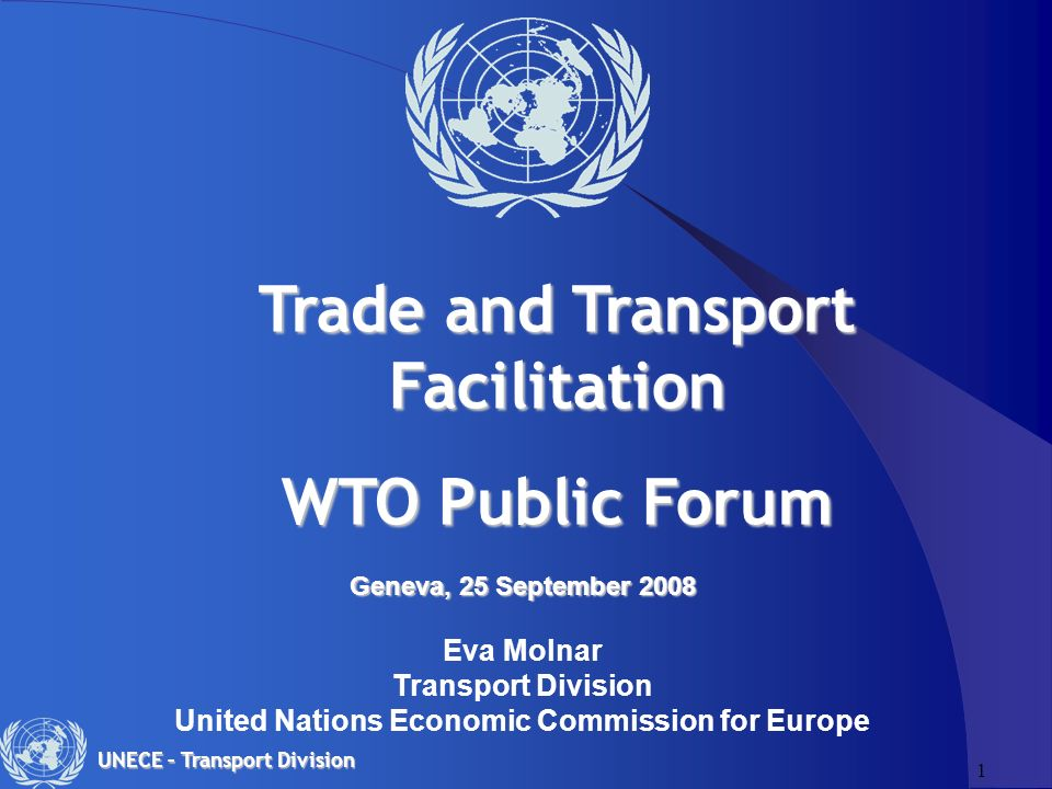 1 UNECE – Transport Division Geneva, 25 September 2008 Geneva, 25 September 2008 Eva Molnar Transport Division United Nations Economic Commission for Europe Trade and Transport Facilitation WTO Public Forum
