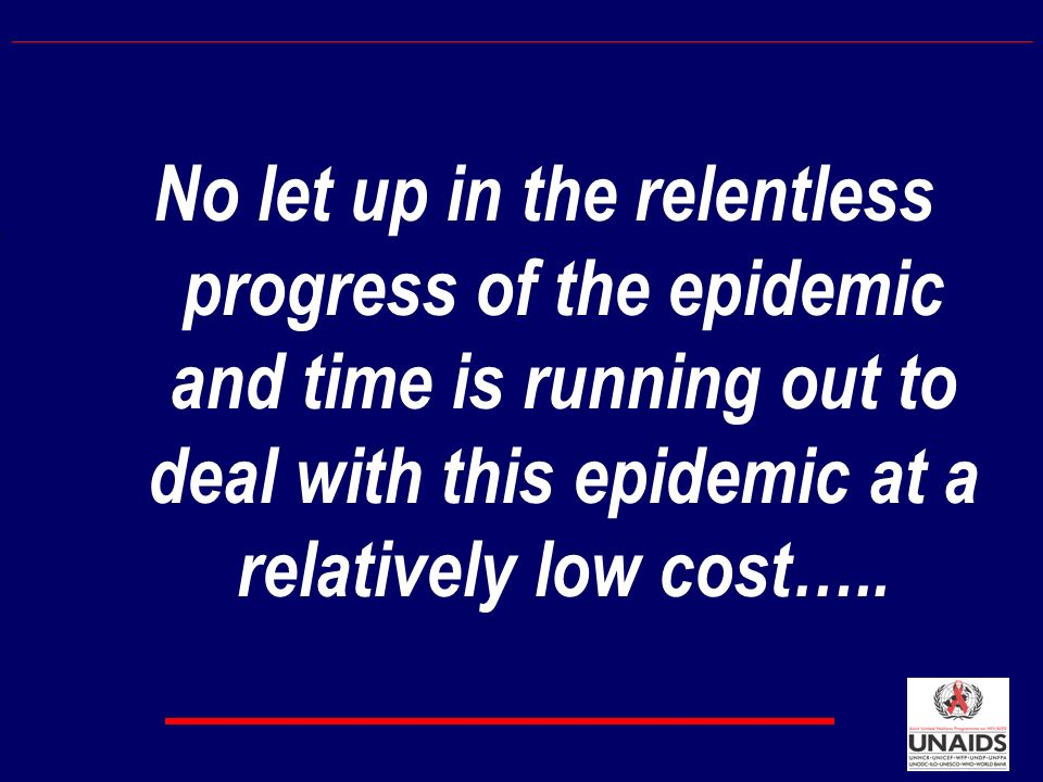 No let up in the relentless progress of the epidemic and time is running out to deal with this epidemic at a relatively low cost…..