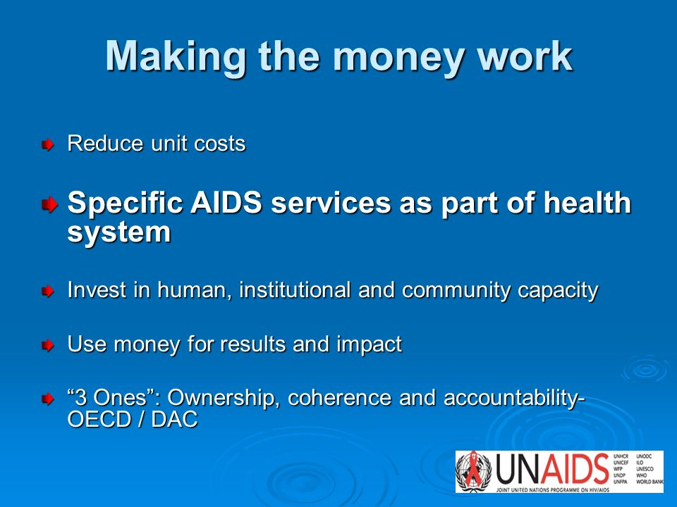 Making the money work Reduce unit costs Specific AIDS services as part of health system Invest in human, institutional and community capacity Use money for results and impact 3 Ones: Ownership, coherence and accountability- OECD / DAC