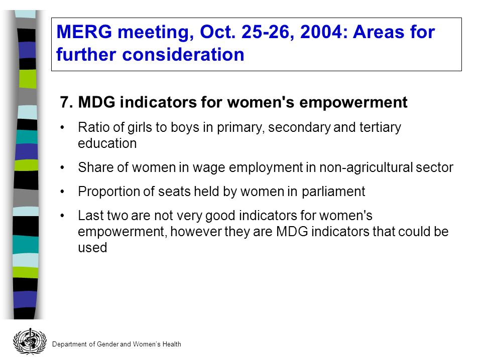 Department of Gender and Womens Health 7.MDG indicators for women s empowerment Ratio of girls to boys in primary, secondary and tertiary education Share of women in wage employment in non-agricultural sector Proportion of seats held by women in parliament Last two are not very good indicators for women s empowerment, however they are MDG indicators that could be used MERG meeting, Oct.