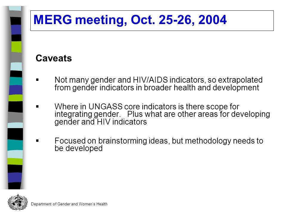 Department of Gender and Womens Health Caveats Not many gender and HIV/AIDS indicators, so extrapolated from gender indicators in broader health and development Where in UNGASS core indicators is there scope for integrating gender.