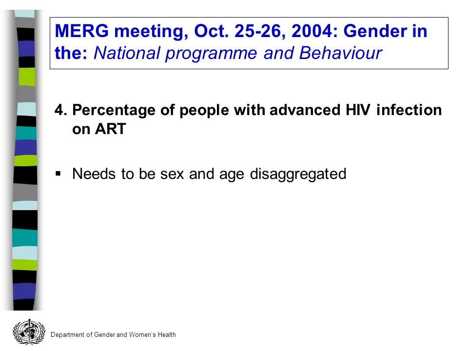 Department of Gender and Womens Health 4.Percentage of people with advanced HIV infection on ART Needs to be sex and age disaggregated MERG meeting, Oct.