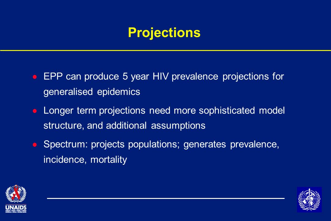 Projections l EPP can produce 5 year HIV prevalence projections for generalised epidemics l Longer term projections need more sophisticated model structure, and additional assumptions l Spectrum: projects populations; generates prevalence, incidence, mortality