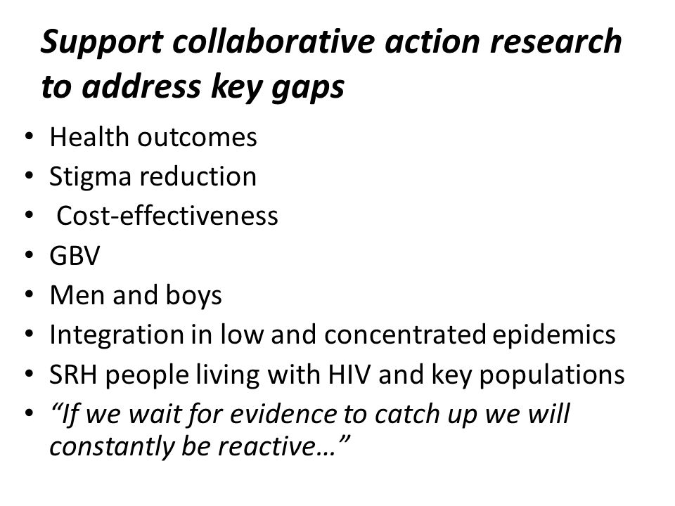Support collaborative action research to address key gaps Health outcomes Stigma reduction Cost-effectiveness GBV Men and boys Integration in low and concentrated epidemics SRH people living with HIV and key populations If we wait for evidence to catch up we will constantly be reactive…