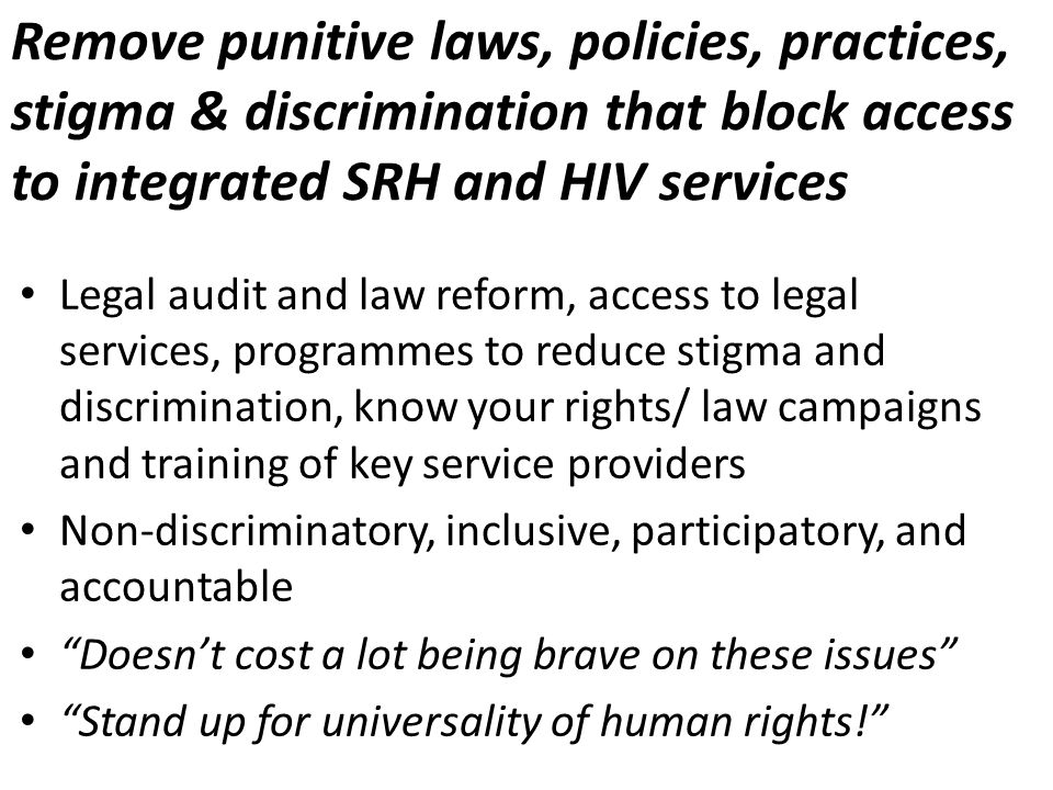 Remove punitive laws, policies, practices, stigma & discrimination that block access to integrated SRH and HIV services Legal audit and law reform, access to legal services, programmes to reduce stigma and discrimination, know your rights/ law campaigns and training of key service providers Non-discriminatory, inclusive, participatory, and accountable Doesnt cost a lot being brave on these issues Stand up for universality of human rights!