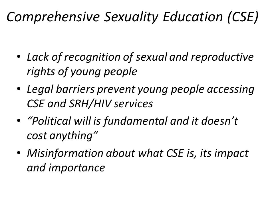 Comprehensive Sexuality Education (CSE) Lack of recognition of sexual and reproductive rights of young people Legal barriers prevent young people accessing CSE and SRH/HIV services Political will is fundamental and it doesnt cost anything Misinformation about what CSE is, its impact and importance