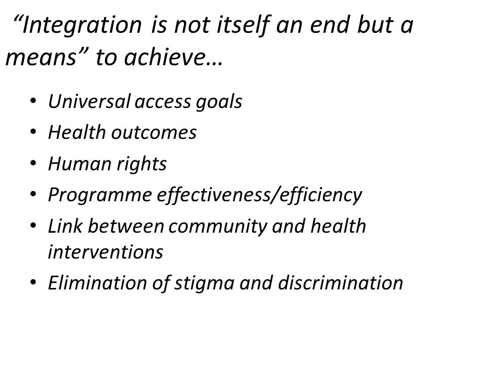 Integration is not itself an end but a means to achieve… Universal access goals Health outcomes Human rights Programme effectiveness/efficiency Link between community and health interventions Elimination of stigma and discrimination
