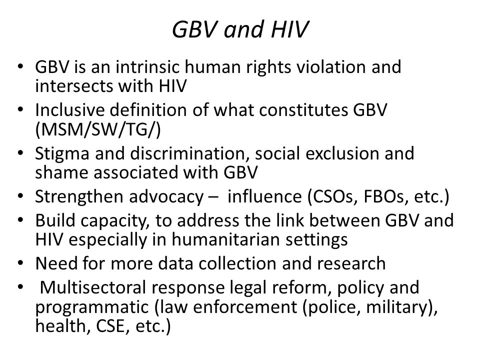 GBV and HIV GBV is an intrinsic human rights violation and intersects with HIV Inclusive definition of what constitutes GBV (MSM/SW/TG/) Stigma and discrimination, social exclusion and shame associated with GBV Strengthen advocacy – influence (CSOs, FBOs, etc.) Build capacity, to address the link between GBV and HIV especially in humanitarian settings Need for more data collection and research Multisectoral response legal reform, policy and programmatic (law enforcement (police, military), health, CSE, etc.)