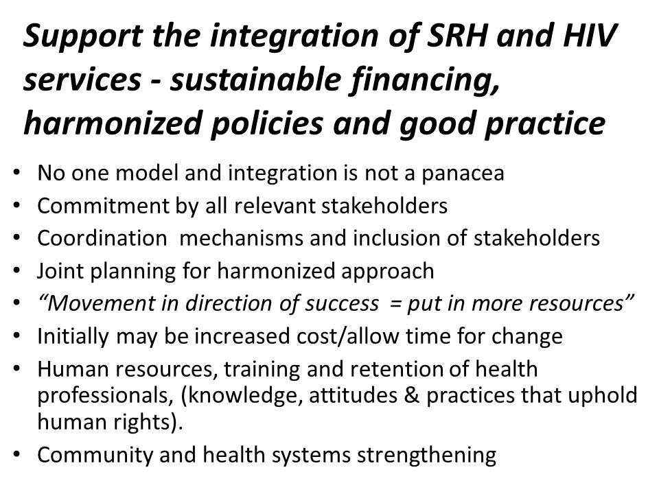 Support the integration of SRH and HIV services - sustainable financing, harmonized policies and good practice No one model and integration is not a panacea Commitment by all relevant stakeholders Coordination mechanisms and inclusion of stakeholders Joint planning for harmonized approach Movement in direction of success = put in more resources Initially may be increased cost/allow time for change Human resources, training and retention of health professionals, (knowledge, attitudes & practices that uphold human rights).