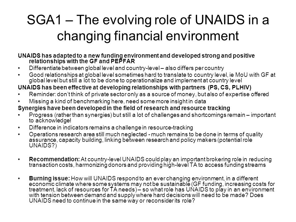 SGA1 – The evolving role of UNAIDS in a changing financial environment UNAIDS has adapted to a new funding environment and developed strong and positive relationships with the GF and PEPFAR Differentiate between global level and country-level – also differs per country Good relationships at global level sometimes hard to translate to country level, ie MoU with GF at global level but still a lot to be done to operationalize and implement at country level UNAIDS has been effective at developing relationships with partners (PS, CS, PLHIV) Reminder: dont think of private sector only as a source of money, but also of expertise offered Missing a kind of benchmarking here, need some more insight in data Synergies have been developed in the field of research and resource tracking Progress (rather than synergies) but still a lot of challenges and shortcomings remain – important to acknowledge.