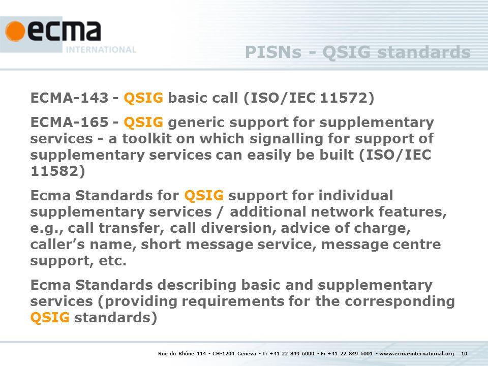 Rue du Rhône 114 - CH-1204 Geneva - T: +41 22 849 6000 - F: +41 22 849 6001 - www.ecma-international.org 10 PISNs - QSIG standards ECMA-143 - QSIG basic call (ISO/IEC 11572) ECMA-165 - QSIG generic support for supplementary services - a toolkit on which signalling for support of supplementary services can easily be built (ISO/IEC 11582) Ecma Standards for QSIG support for individual supplementary services / additional network features, e.g., call transfer, call diversion, advice of charge, callers name, short message service, message centre support, etc.
