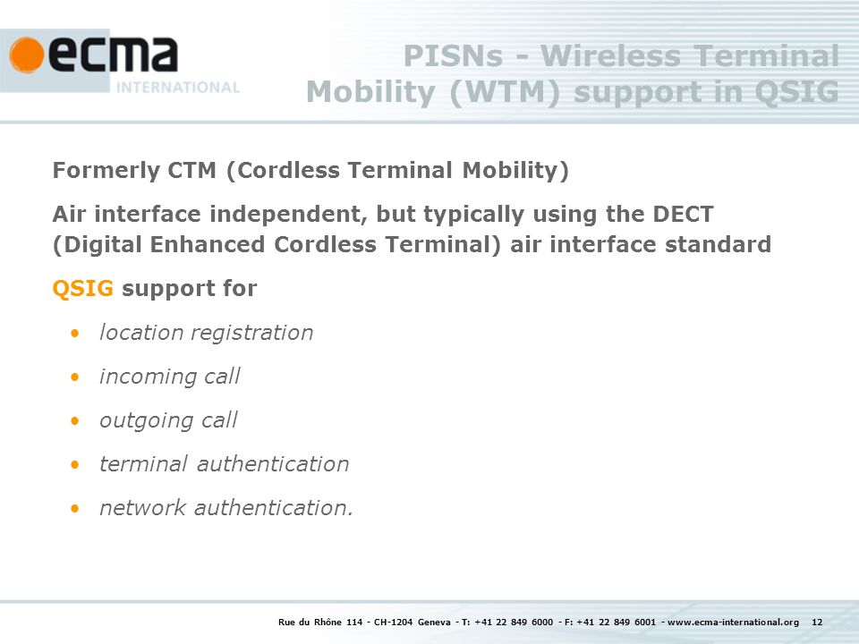 Rue du Rhône 114 - CH-1204 Geneva - T: +41 22 849 6000 - F: +41 22 849 6001 - www.ecma-international.org 12 PISNs - Wireless Terminal Mobility (WTM) support in QSIG Formerly CTM (Cordless Terminal Mobility) Air interface independent, but typically using the DECT (Digital Enhanced Cordless Terminal) air interface standard QSIG support for location registration incoming call outgoing call terminal authentication network authentication.