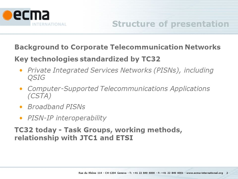 Rue du Rhône 114 - CH-1204 Geneva - T: +41 22 849 6000 - F: +41 22 849 6001 - www.ecma-international.org 2 Structure of presentation Background to Corporate Telecommunication Networks Key technologies standardized by TC32 Private Integrated Services Networks (PISNs), including QSIG Computer-Supported Telecommunications Applications (CSTA) Broadband PISNs PISN-IP interoperability TC32 today - Task Groups, working methods, relationship with JTC1 and ETSI