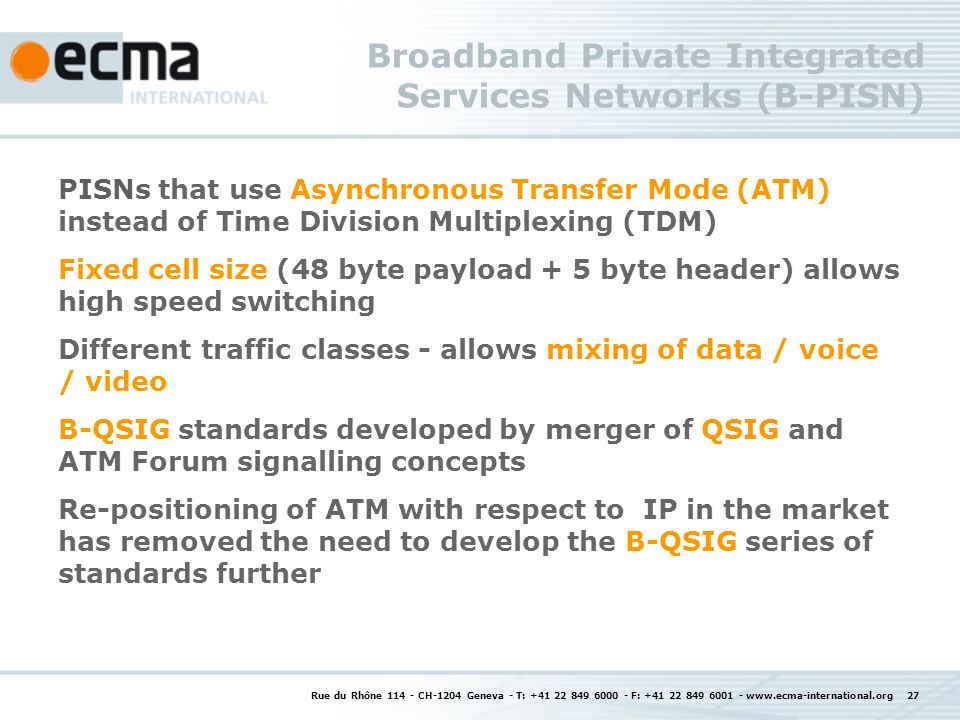 Rue du Rhône 114 - CH-1204 Geneva - T: +41 22 849 6000 - F: +41 22 849 6001 - www.ecma-international.org 27 Broadband Private Integrated Services Networks (B-PISN) PISNs that use Asynchronous Transfer Mode (ATM) instead of Time Division Multiplexing (TDM) Fixed cell size (48 byte payload + 5 byte header) allows high speed switching Different traffic classes - allows mixing of data / voice / video B-QSIG standards developed by merger of QSIG and ATM Forum signalling concepts Re-positioning of ATM with respect to IP in the market has removed the need to develop the B-QSIG series of standards further