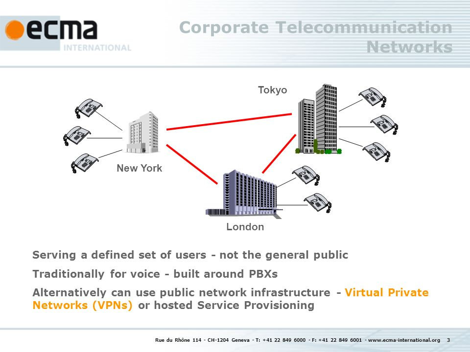 Rue du Rhône 114 - CH-1204 Geneva - T: +41 22 849 6000 - F: +41 22 849 6001 - www.ecma-international.org 3 Corporate Telecommunication Networks Serving a defined set of users - not the general public Traditionally for voice - built around PBXs Alternatively can use public network infrastructure - Virtual Private Networks (VPNs) or hosted Service Provisioning New York London Tokyo
