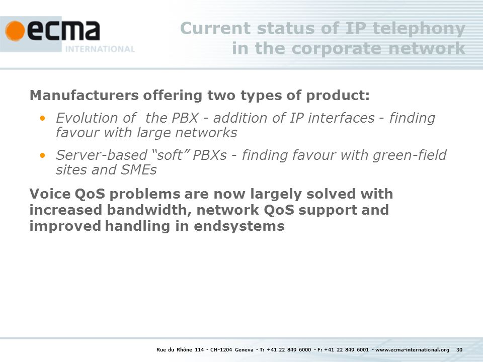 Rue du Rhône 114 - CH-1204 Geneva - T: +41 22 849 6000 - F: +41 22 849 6001 - www.ecma-international.org 30 Current status of IP telephony in the corporate network Manufacturers offering two types of product: Evolution of the PBX - addition of IP interfaces - finding favour with large networks Server-based soft PBXs - finding favour with green-field sites and SMEs Voice QoS problems are now largely solved with increased bandwidth, network QoS support and improved handling in endsystems